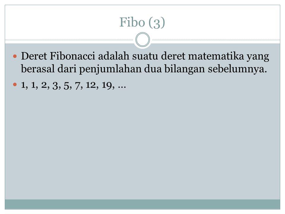 Fibo (3) Deret Fibonacci adalah suatu deret matematika yang berasal dari penjumlahan dua bilangan sebelumnya. 1, 1, 2, 3, 5, 7, 12, 19, …