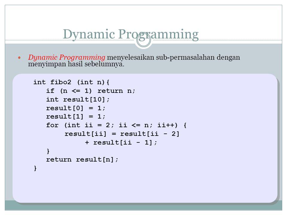 Dynamic Programming Dynamic Programming menyelesaikan sub-permasalahan dengan menyimpan hasil sebelumnya. int fibo2 (int n){ if (n <= 1) return n; int