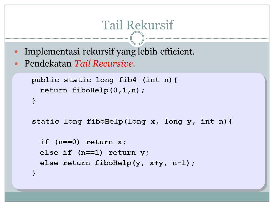 Tail Rekursif Implementasi rekursif yang lebih efficient. Pendekatan Tail Recursive. public static long fib4 (int n){ return fiboHelp(0,1,n); } static