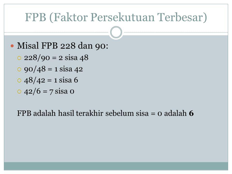 FPB (Faktor Persekutuan Terbesar) Misal FPB 228 dan 90:  228/90 = 2 sisa 48  90/48 = 1 sisa 42  48/42 = 1 sisa 6  42/6 = 7 sisa 0 FPB adalah hasil