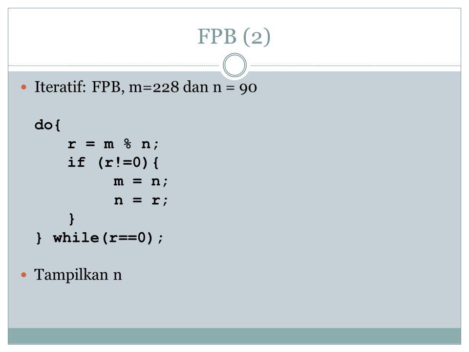 FPB (2) Iteratif: FPB, m=228 dan n = 90 do{ r = m % n; if (r!=0){ m = n; n = r; } } while(r==0); Tampilkan n