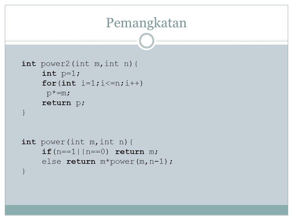 Pemangkatan int power2(int m,int n){ int p=1; for(int i=1;i<=n;i++) p*=m; return p; } int power(int m,int n){ if(n==1||n==0) return m; else return m*p