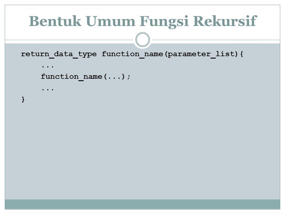 Bentuk Umum Fungsi Rekursif return_data_type function_name(parameter_list){... function_name(...);... }