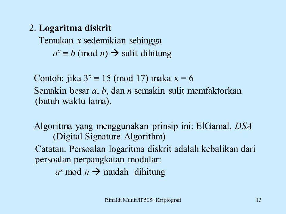 Rinaldi Munir/IF5054 Kriptografi13 2. Logaritma diskrit Temukan x sedemikian sehingga a x  b (mod n)  sulit dihitung Contoh: jika 3 x  15 (mod 17)