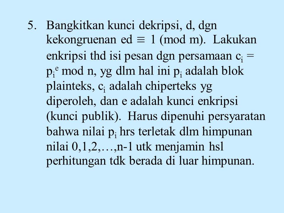 5.Bangkitkan kunci dekripsi, d, dgn kekongruenan ed ≡ 1 (mod m). Lakukan enkripsi thd isi pesan dgn persamaan c i = p i e mod n, yg dlm hal ini p i ad