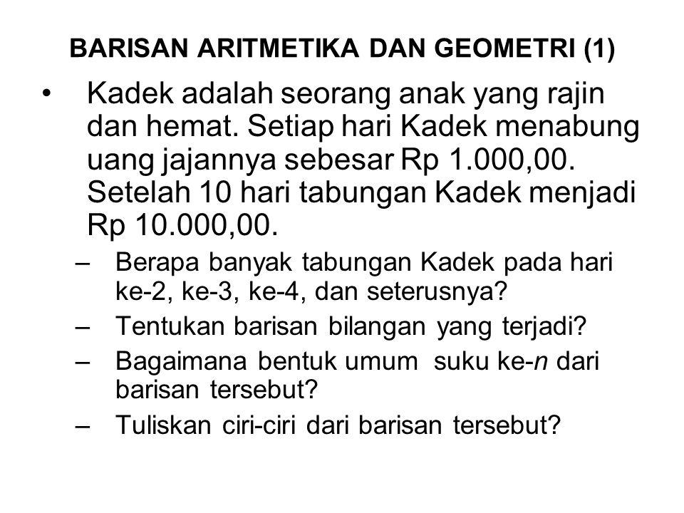 BARISAN ARITMETIKA DAN GEOMETRI (1) Kadek adalah seorang anak yang rajin dan hemat. Setiap hari Kadek menabung uang jajannya sebesar Rp 1.000,00. Sete