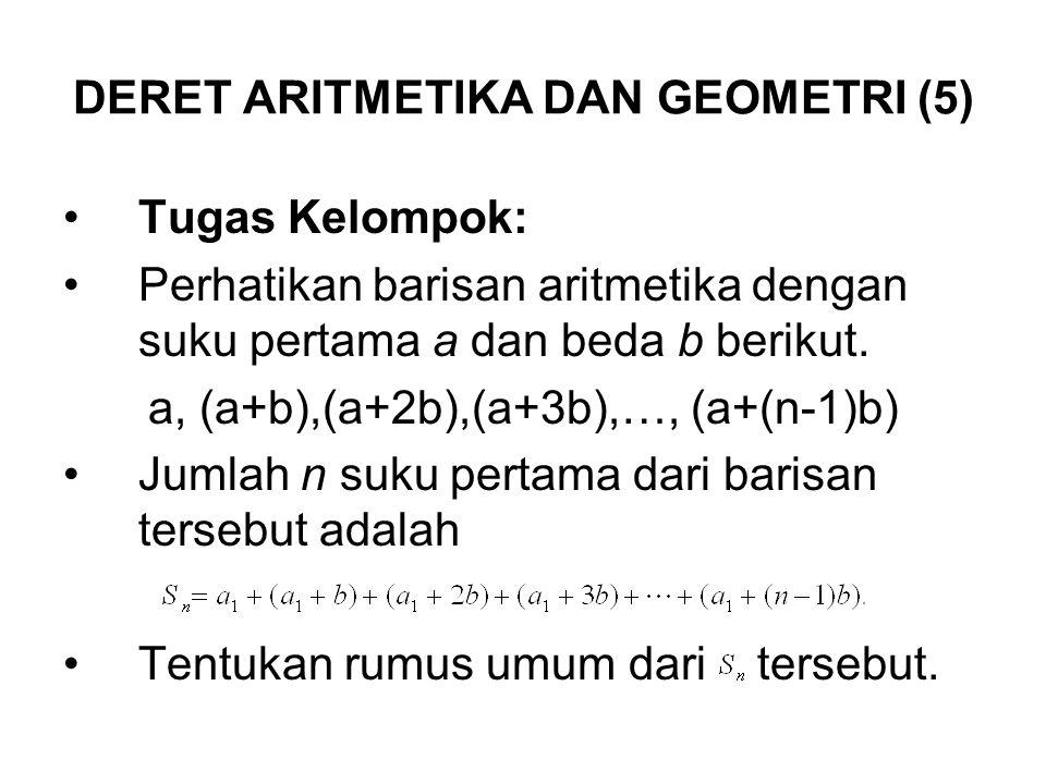 DERET ARITMETIKA DAN GEOMETRI (5) Tugas Kelompok: Perhatikan barisan aritmetika dengan suku pertama a dan beda b berikut. a, (a+b),(a+2b),(a+3b),…, (a