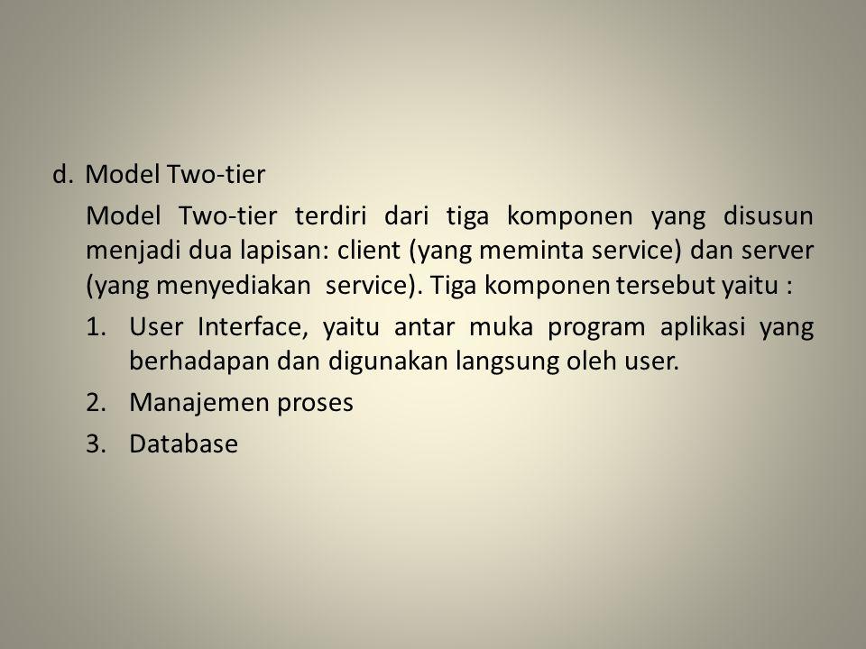 d. Model Two-tier Model Two-tier terdiri dari tiga komponen yang disusun menjadi dua lapisan: client (yang meminta service) dan server (yang menyediak