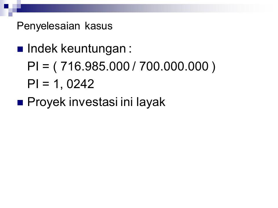 Penyelesaian kasus Indek keuntungan : PI = ( 716.985.000 / 700.000.000 ) PI = 1, 0242 Proyek investasi ini layak