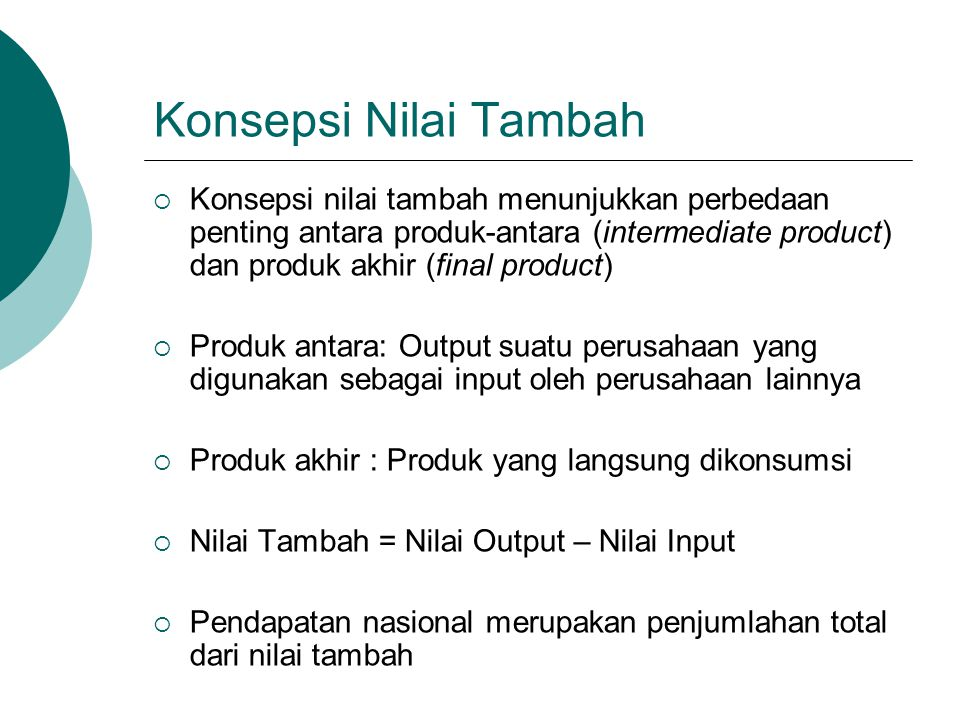 Konsepsi Nilai Tambah  Konsepsi nilai tambah menunjukkan perbedaan penting antara produk-antara (intermediate product) dan produk akhir (final produc