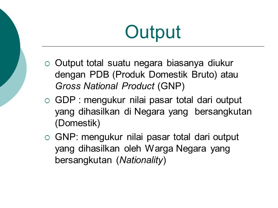 Output  Output total suatu negara biasanya diukur dengan PDB (Produk Domestik Bruto) atau Gross National Product (GNP)  GDP : mengukur nilai pasar t