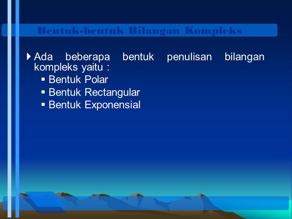 Bentuk-bentuk Bilangan Kompleks  Ada beberapa bentuk penulisan bilangan kompleks yaitu :  Bentuk Polar  Bentuk Rectangular  Bentuk Exponensial