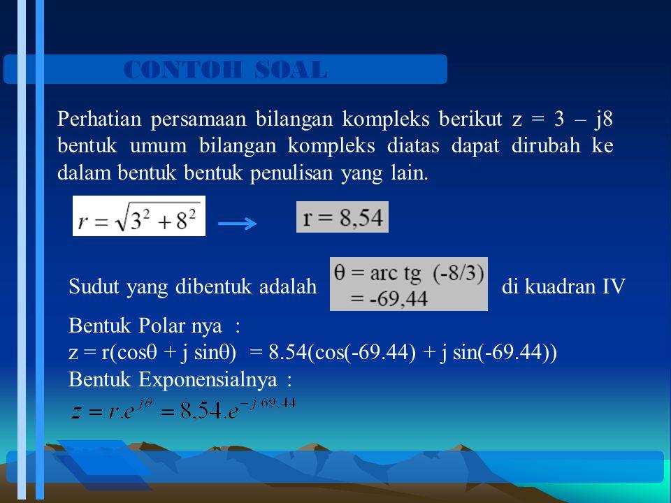 CONTOH SOAL Perhatian persamaan bilangan kompleks berikut z = 3 – j8 bentuk umum bilangan kompleks diatas dapat dirubah ke dalam bentuk bentuk penulis
