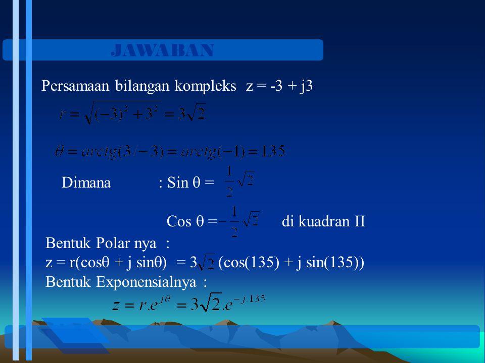 JAWABAN Persamaan bilangan kompleks z = -3 + j3 Dimana: Sin  = Cos  = di kuadran II Bentuk Polar nya : z = r(cos  + j sin  ) = 3 (cos(135) + j sin