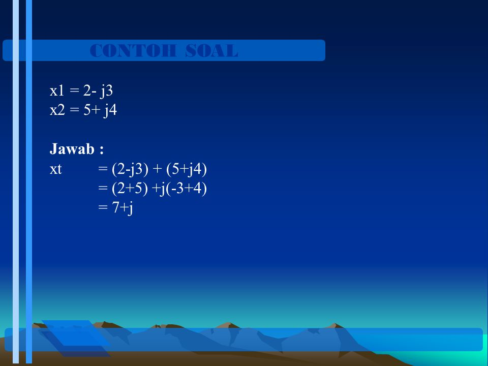 CONTOH SOAL x1 = 2- j3 x2 = 5+ j4 Jawab : xt = (2-j3) + (5+j4) = (2+5) +j(-3+4) = 7+j