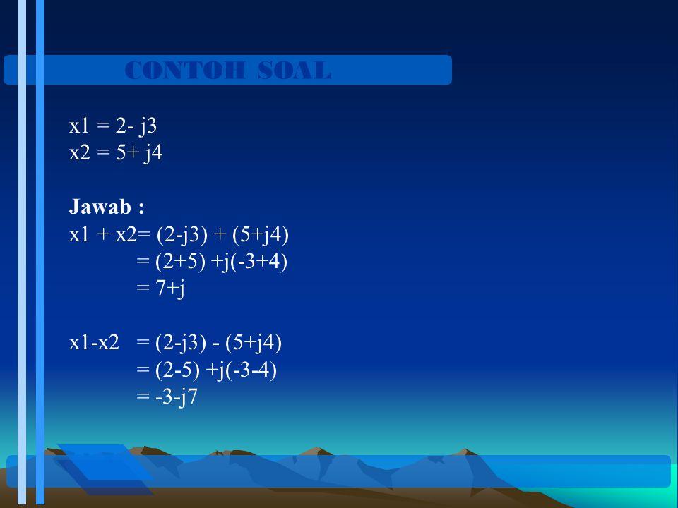CONTOH SOAL x1 = 2- j3 x2 = 5+ j4 Jawab : x1 + x2= (2-j3) + (5+j4) = (2+5) +j(-3+4) = 7+j x1-x2= (2-j3) - (5+j4) = (2-5) +j(-3-4) = -3-j7