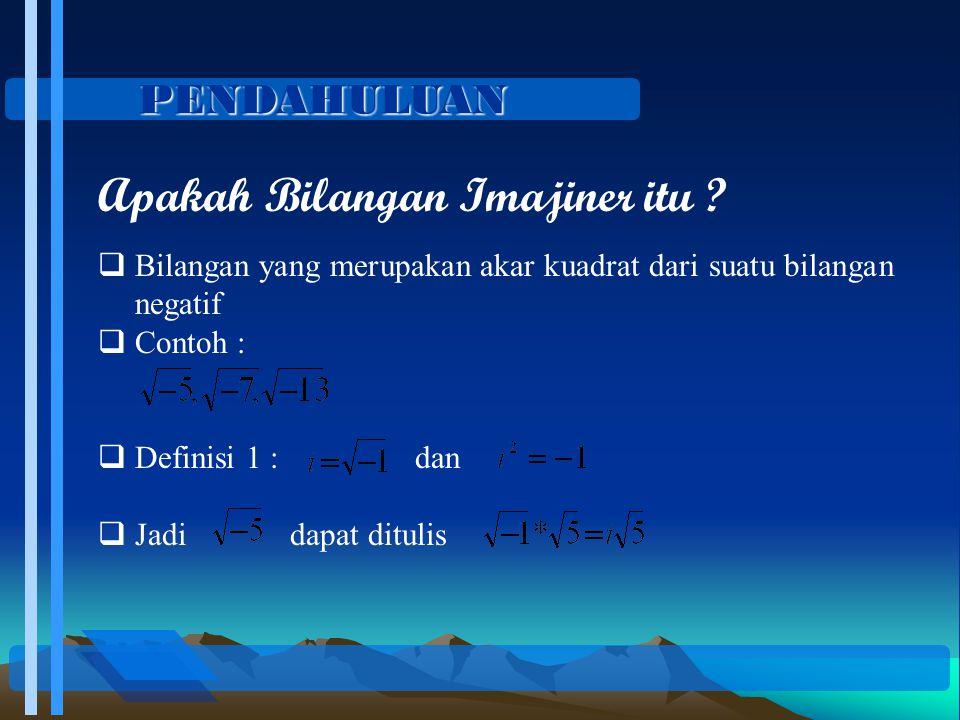 PENDAHULUAN Apakah Bilangan Imajiner itu ?  Bilangan yang merupakan akar kuadrat dari suatu bilangan negatif  Contoh :  Definisi 1 : dan  Jadi dap