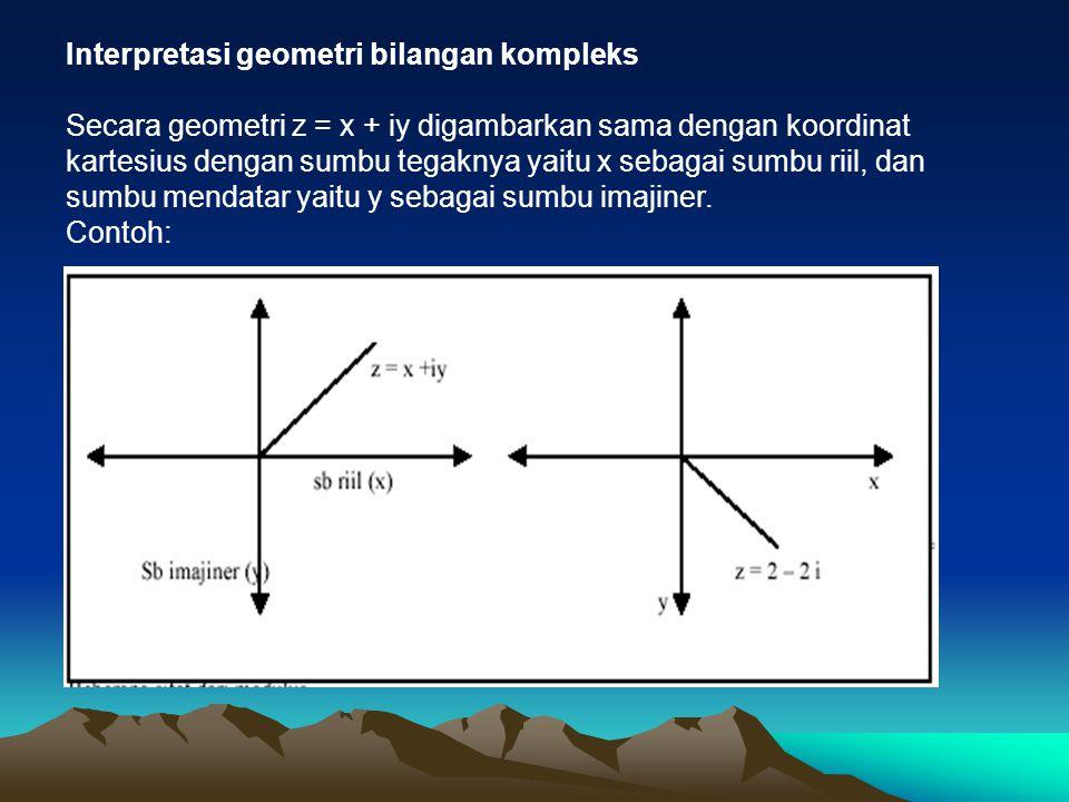 Interpretasi geometri bilangan kompleks Secara geometri z = x + iy digambarkan sama dengan koordinat kartesius dengan sumbu tegaknya yaitu x sebagai s