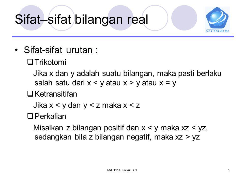 MA 1114 Kalkulus 15 Sifat–sifat bilangan real Sifat-sifat urutan :  Trikotomi Jika x dan y adalah suatu bilangan, maka pasti berlaku salah satu dari