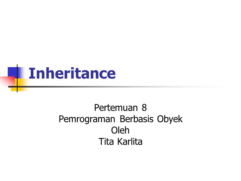 Inheritance Pertemuan 8 Pemrograman Berbasis Obyek Oleh Tita Karlita