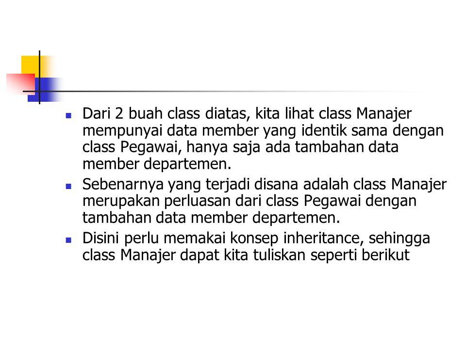 Dari 2 buah class diatas, kita lihat class Manajer mempunyai data member yang identik sama dengan class Pegawai, hanya saja ada tambahan data member departemen.