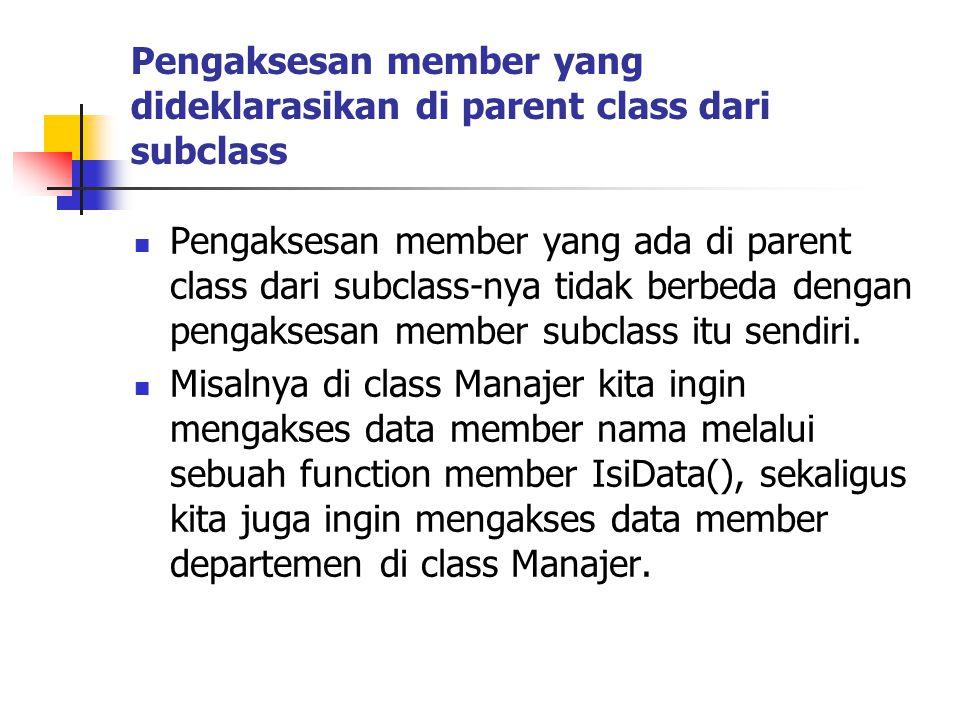 Pengaksesan member yang dideklarasikan di parent class dari subclass Pengaksesan member yang ada di parent class dari subclass-nya tidak berbeda dengan pengaksesan member subclass itu sendiri.