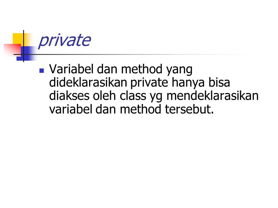 private Variabel dan method yang dideklarasikan private hanya bisa diakses oleh class yg mendeklarasikan variabel dan method tersebut.