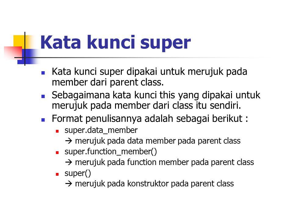 Contoh class Parent { public int x = 5; } class Child extends Parent { public int x = 10; public void Info(int x) { System.out.println( Nilai x sebagai parameter = + x); System.out.println( Data member x di class Child = + this.x); System.out.println( Data member x di class Parent = + super.x); } public class NilaiX { public static void main(String args[]) { Child tes = new Child(); tes.Info(20); }