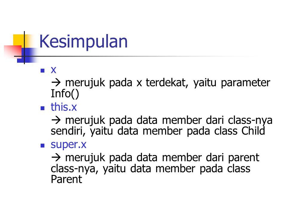 Kesimpulan x  merujuk pada x terdekat, yaitu parameter Info() this.x  merujuk pada data member dari class-nya sendiri, yaitu data member pada class Child super.x  merujuk pada data member dari parent class-nya, yaitu data member pada class Parent