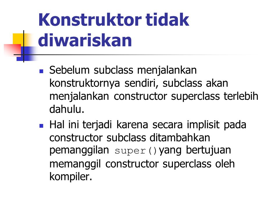 Konstruktor tidak diwariskan Sebelum subclass menjalankan konstruktornya sendiri, subclass akan menjalankan constructor superclass terlebih dahulu.