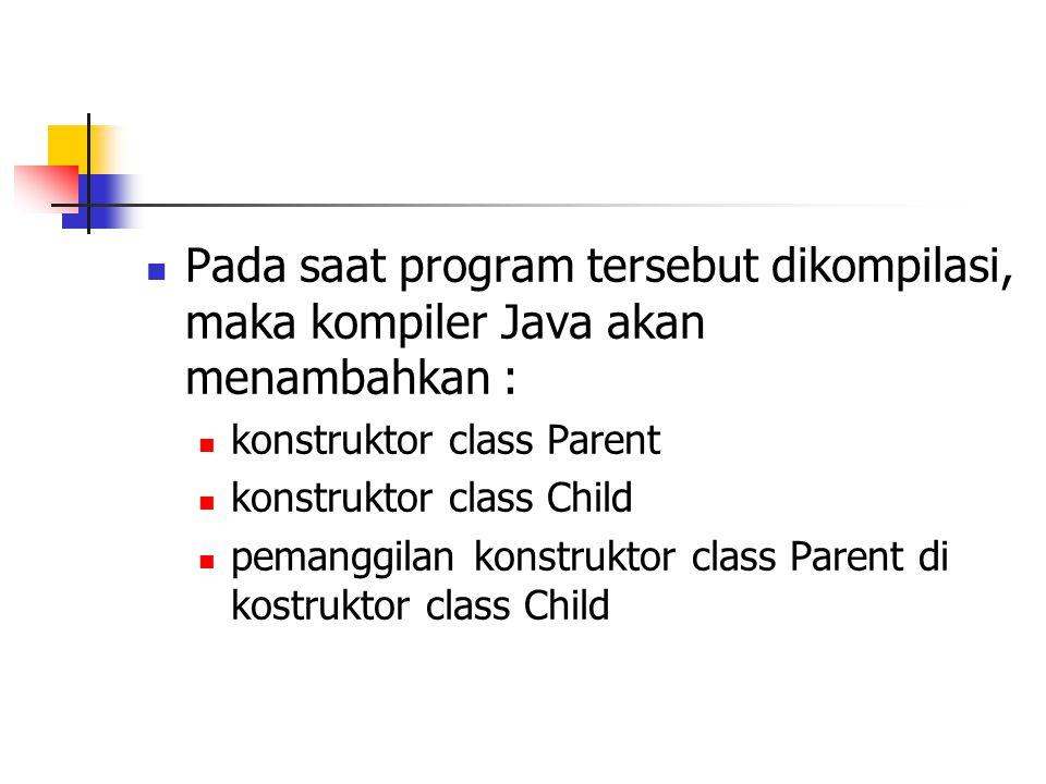 Pada saat program tersebut dikompilasi, maka kompiler Java akan menambahkan : konstruktor class Parent konstruktor class Child pemanggilan konstruktor class Parent di kostruktor class Child
