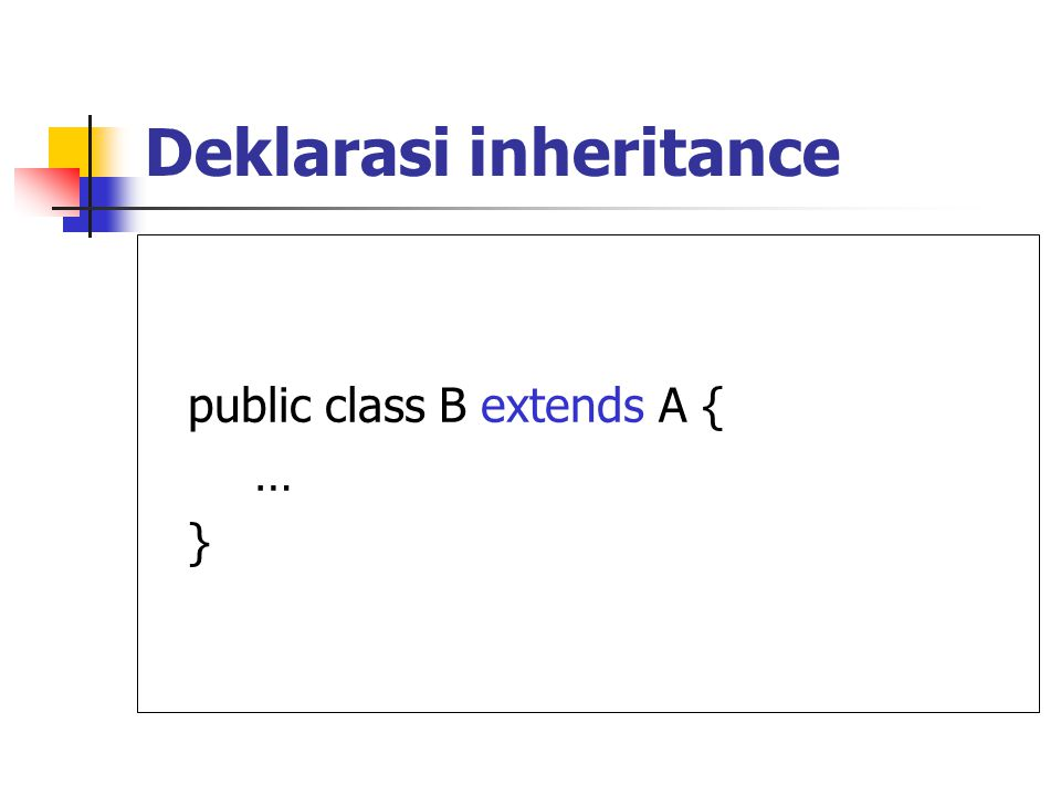 Deklarasi inheritance public class B extends A { … }