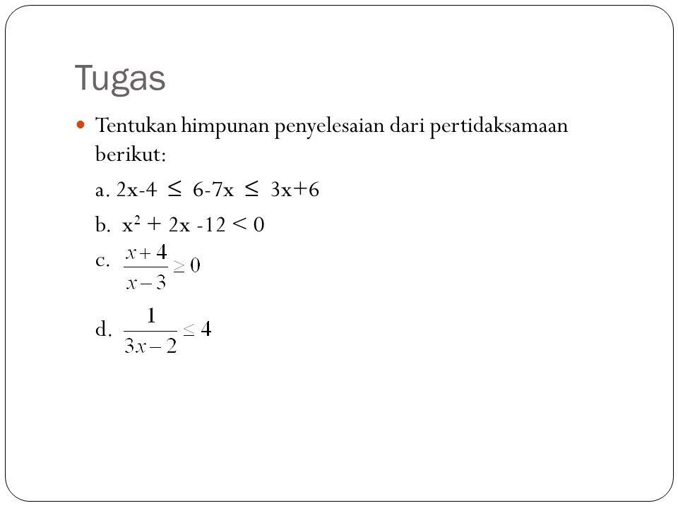 Tugas Tentukan himpunan penyelesaian dari pertidaksamaan berikut: a. 2x-4 ≤ 6-7x ≤ 3x+6 b. x 2 + 2x -12 < 0 c. d.