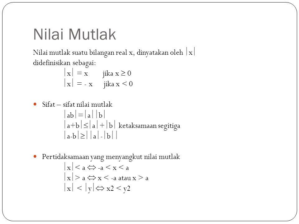 Nilai Mutlak Nilai mutlak suatu bilangan real x, dinyatakan oleh  x  didefinisikan sebagai:  x  = x jika x  0  x  = - x jika x < 0 Sifat – sifa