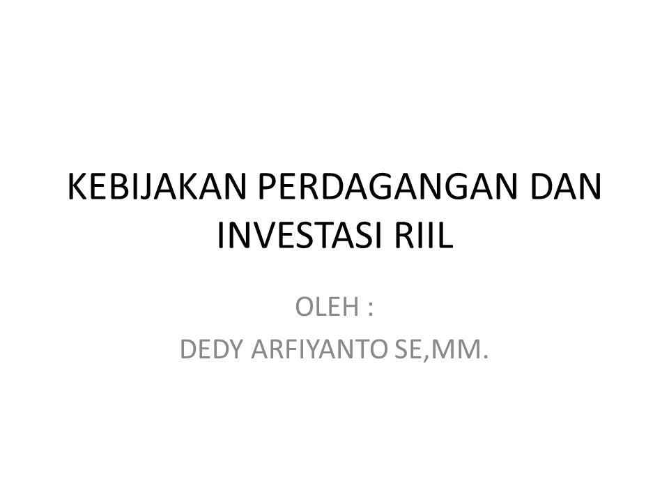 KEBIJAKAN PERDAGANGAN DAN INVESTASI RIIL OLEH : DEDY ARFIYANTO SE,MM.
