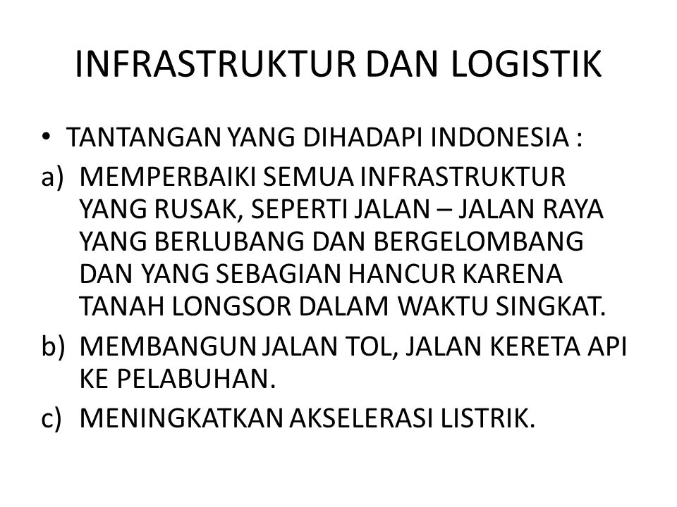 INFRASTRUKTUR DAN LOGISTIK TANTANGAN YANG DIHADAPI INDONESIA : a)MEMPERBAIKI SEMUA INFRASTRUKTUR YANG RUSAK, SEPERTI JALAN – JALAN RAYA YANG BERLUBANG