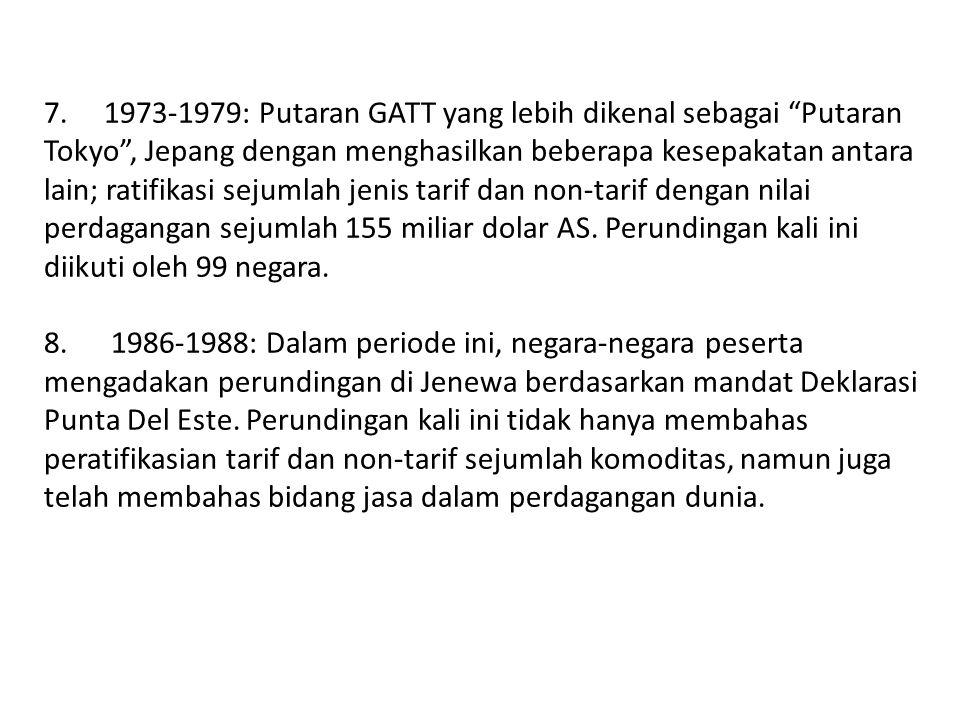 "7. 1973-1979: Putaran GATT yang lebih dikenal sebagai ""Putaran Tokyo"", Jepang dengan menghasilkan beberapa kesepakatan antara lain; ratifikasi sejumla"