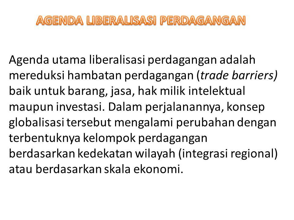 Agenda utama liberalisasi perdagangan adalah mereduksi hambatan perdagangan (trade barriers) baik untuk barang, jasa, hak milik intelektual maupun inv