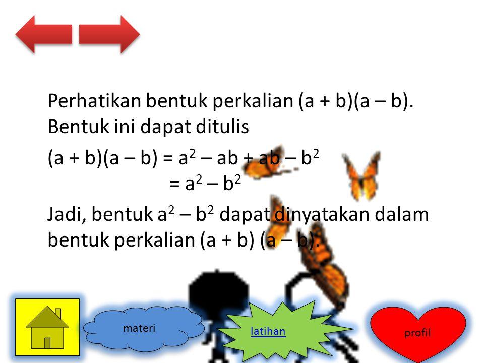 Perhatikan bentuk perkalian (a + b)(a – b). Bentuk ini dapat ditulis (a + b)(a – b) = a 2 – ab + ab – b 2 = a 2 – b 2 Jadi, bentuk a 2 – b 2 dapat din