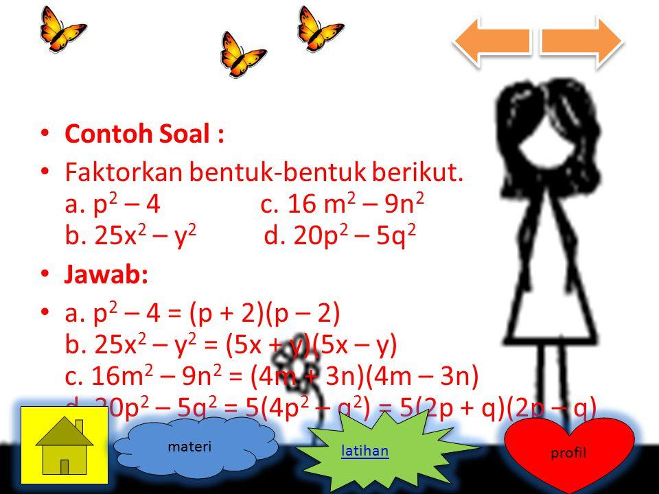 Contoh Soal : Faktorkan bentuk-bentuk berikut. a. p 2 – 4 c. 16 m 2 – 9n 2 b. 25x 2 – y 2 d. 20p 2 – 5q 2 Jawab: a. p 2 – 4 = (p + 2)(p – 2) b. 25x 2