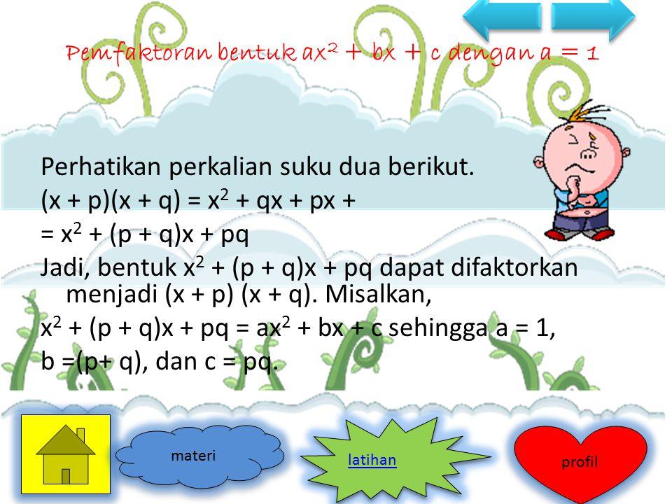 Perhatikan perkalian suku dua berikut. (x + p)(x + q) = x 2 + qx + px + = x 2 + (p + q)x + pq Jadi, bentuk x 2 + (p + q)x + pq dapat difaktorkan menja