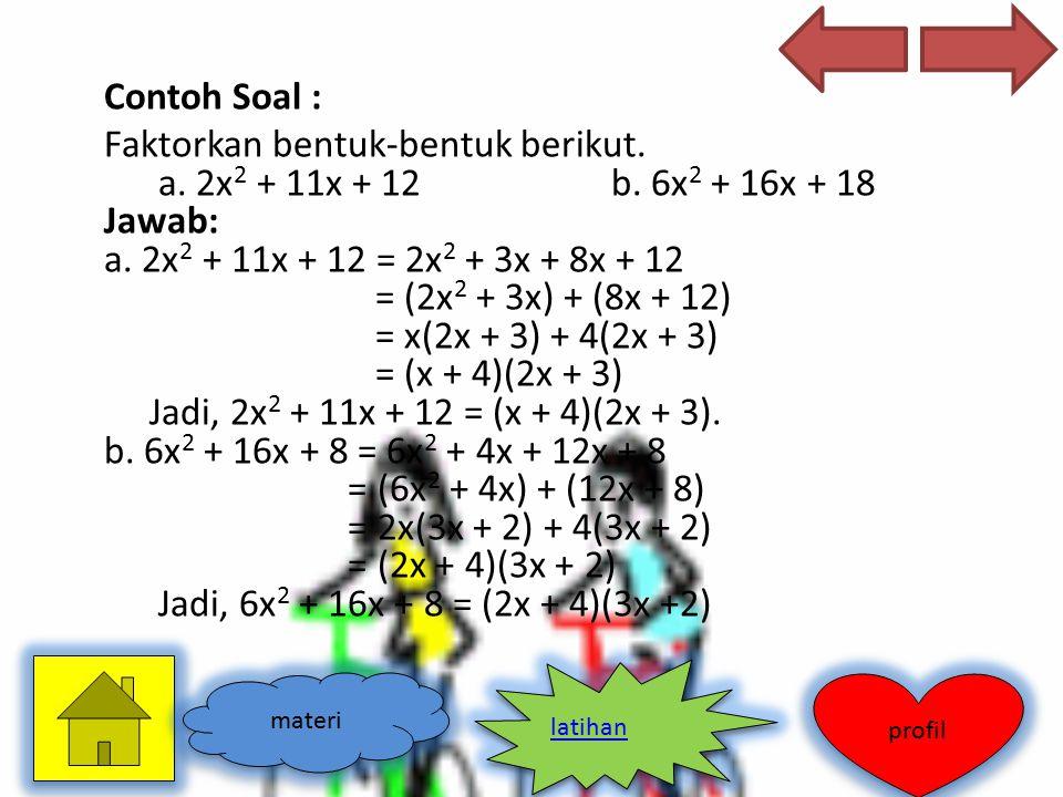Contoh Soal : Faktorkan bentuk-bentuk berikut. a. 2x 2 + 11x + 12 b. 6x 2 + 16x + 18 Jawab: a. 2x 2 + 11x + 12 = 2x 2 + 3x + 8x + 12 = (2x 2 + 3x) + (