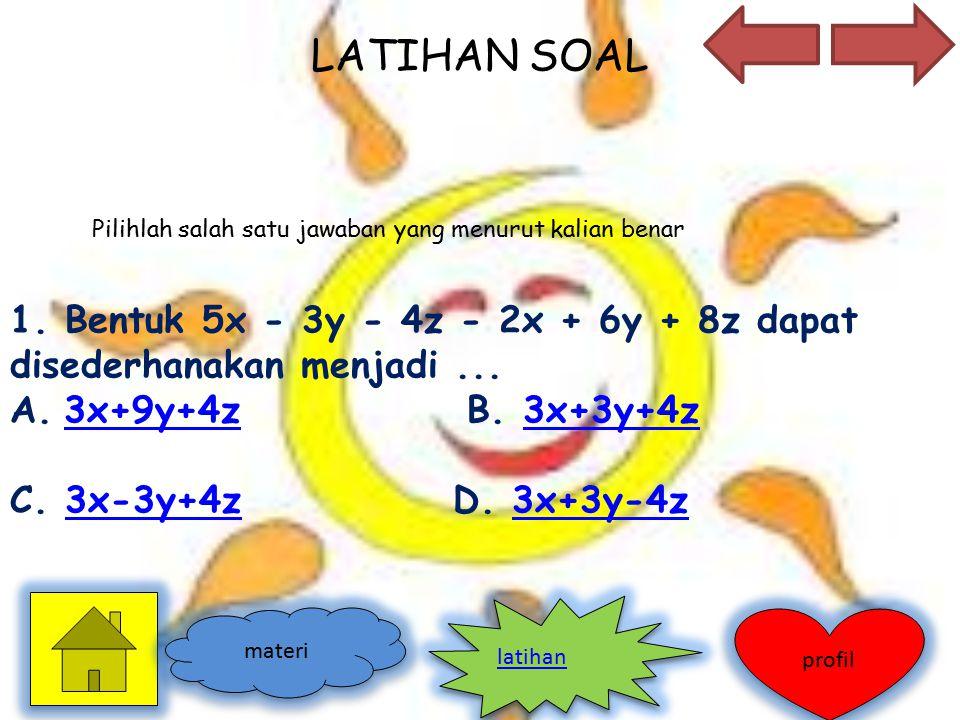 LATIHAN SOAL 1. Bentuk 5x - 3y - 4z - 2x + 6y + 8z dapat disederhanakan menjadi... A.3x+9y+4z B. 3x+3y+4z3x+9y+4z3x+3y+4z C. 3x-3y+4z D. 3x+3y-4z3x-3y