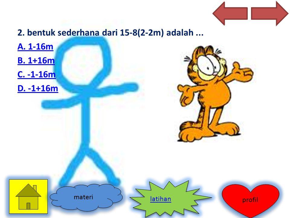 2. bentuk sederhana dari 15-8(2-2m) adalah... A. 1-16m B. 1+16m C. -1-16m D. -1+16m materi profil