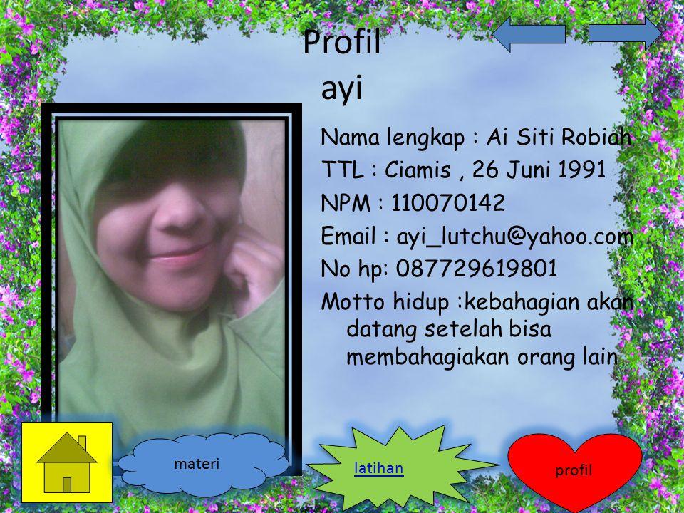 Profil ayi Nama lengkap : Ai Siti Robiah TTL : Ciamis, 26 Juni 1991 NPM : 110070142 Email : ayi_lutchu@yahoo.com No hp: 087729619801 Motto hidup :keba