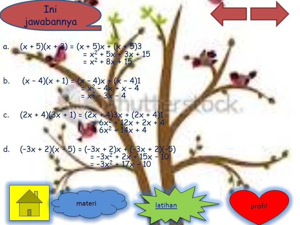 a.(x + 5)(x + 3) = (x + 5)x + (x + 5)3 = x 2 + 5x + 3x + 15 = x 2 + 8x + 15 b. (x – 4)(x + 1) = (x – 4)x + (x – 4)1 = x 2 – 4x + x – 4 = x 2 – 3x – 4