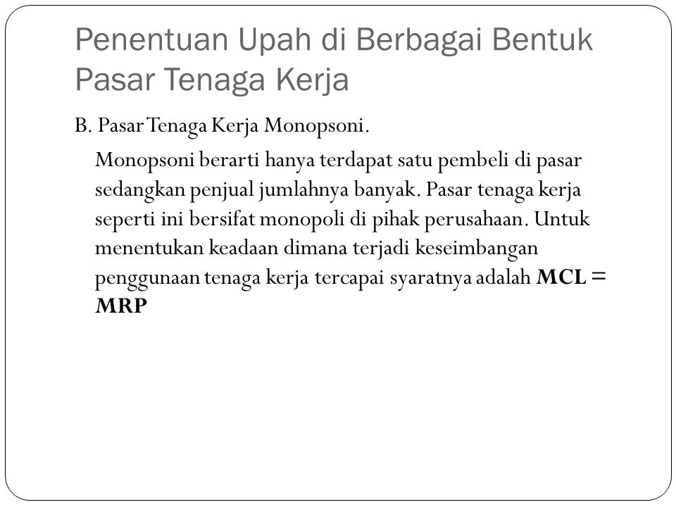 Penentuan Upah di Berbagai Bentuk Pasar Tenaga Kerja B. Pasar Tenaga Kerja Monopsoni. Monopsoni berarti hanya terdapat satu pembeli di pasar sedangkan