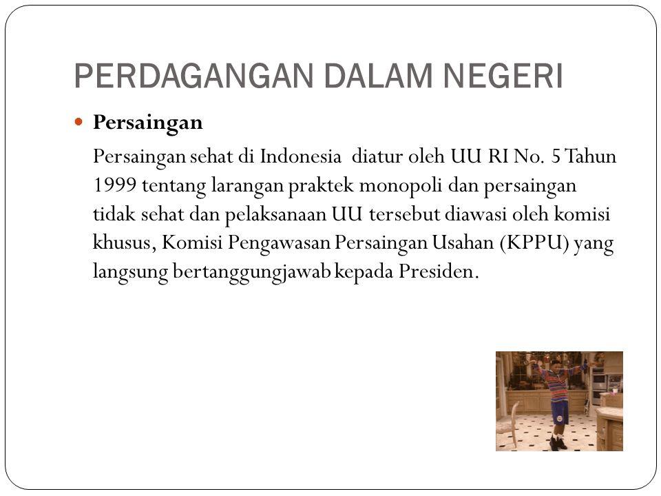 PERDAGANGAN DALAM NEGERI Persaingan Persaingan sehat di Indonesia diatur oleh UU RI No. 5 Tahun 1999 tentang larangan praktek monopoli dan persaingan
