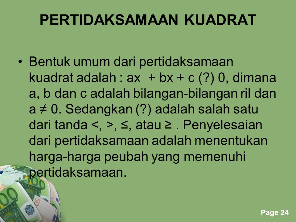 Powerpoint Templates Page 24 PERTIDAKSAMAAN KUADRAT Bentuk umum dari pertidaksamaan kuadrat adalah : ax + bx + c (?) 0, dimana a, b dan c adalah bilan