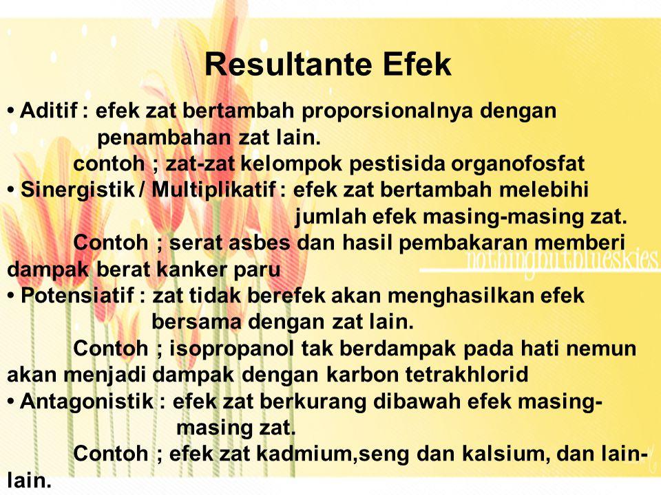 Resultante Efek Aditif : efek zat bertambah proporsionalnya dengan penambahan zat lain. contoh ; zat-zat kelompok pestisida organofosfat Sinergistik /